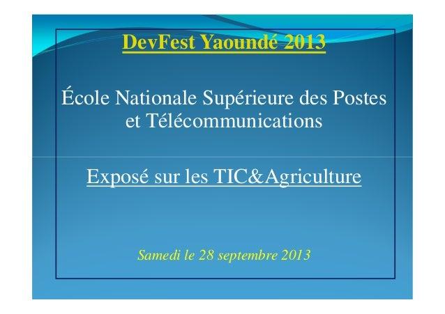 DevFest Yaoundé 2013 École Nationale Supérieure des Postes et Télécommunications Exposé sur les TIC&Agriculture Samedi le ...