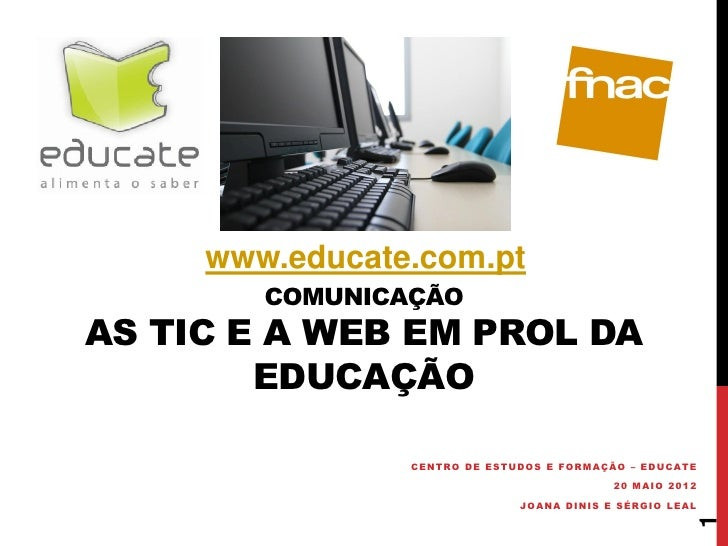 www.educate.com.pt        COMUNICAÇÃOAS TIC E A WEB EM PROL DA        EDUCAÇÃO                CENTRO DE ESTUDOS E FORMAÇÃO...