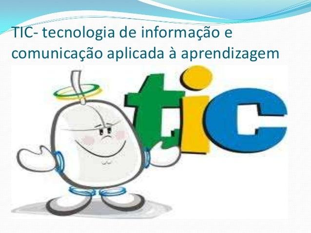 TIC- tecnologia de informação ecomunicação aplicada à aprendizagem