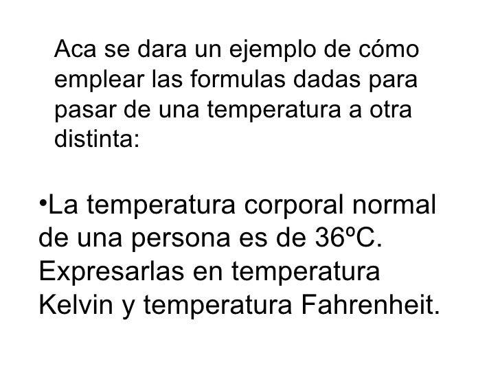 Aca se dara un ejemplo de cómo emplear las formulas dadas para pasar de una temperatura a otra distinta: <ul><li>La temper...