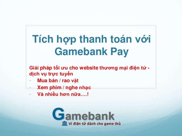 Tích hợp thanh toán với     Gamebank PayGiải pháp tối ưu cho website thương mại điện tử -dịch vụ trực tuyến- Mua bán / rao...
