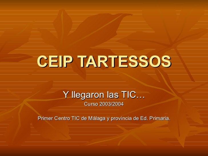 CEIP TARTESSOS Y llegaron las TIC… Curso 2003/2004 Primer Centro TIC de Málaga y provincia de Ed. Primaria.
