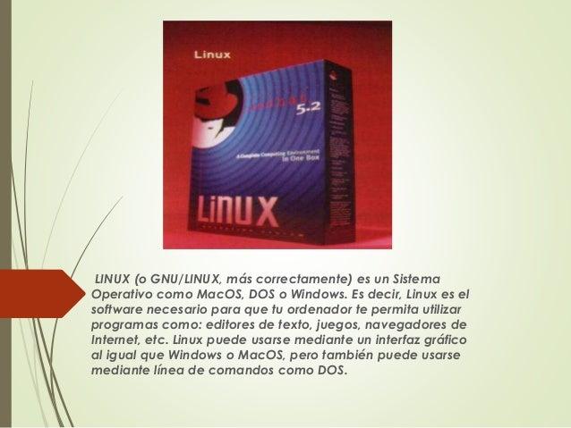 LINUX (o GNU/LINUX, más correctamente) es un Sistema  Operativo como MacOS, DOS o Windows. Es decir, Linux es el  software...