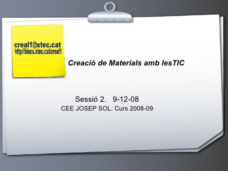 Sessió 2.  9-12-08 CEE JOSEP SOL. Curs 2008-09 Creació de Materials amb lesTIC
