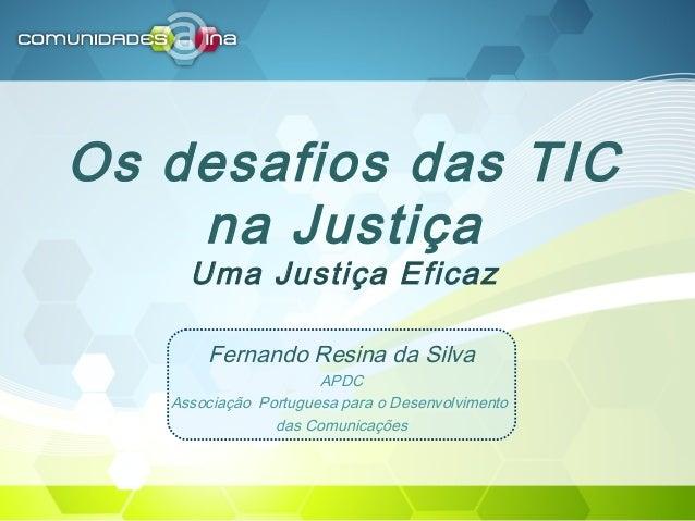 Os desafios das TIC na Justiça Uma Justiça Eficaz Fernando Resina da Silva APDC Associação Portuguesa para o Desenvolvimen...