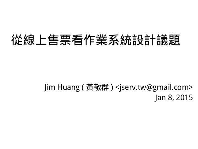從線上售票看作業系統設計議題 Jim Huang ( 黃敬群 ) <jserv.tw@gmail.com> Jan 8, 2015