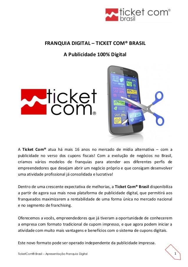 TicketCom® Brasil – Apresentação Franquia Digital  1  FRANQUIA DIGITAL – TICKET COM® BRASIL  A Publicidade 100% Digital  A...