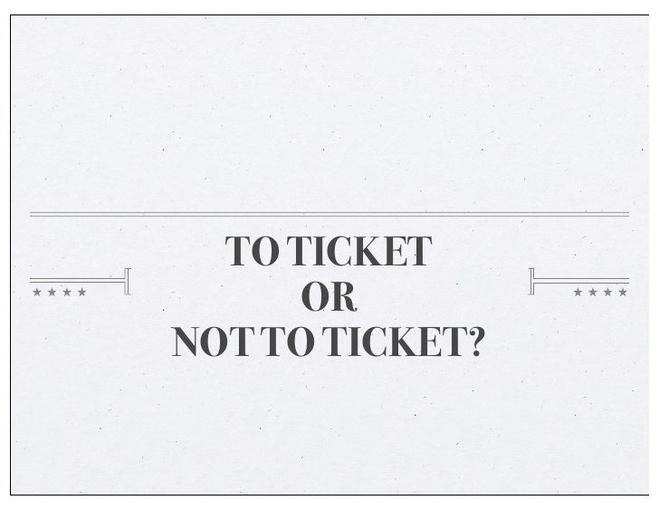 TO TICKET      ORNOT TO TICKET?
