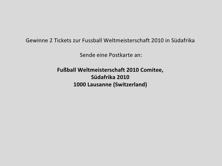 Gewinne 2 Tickets zur Fussball Weltmeisterschaft 2010 in Südafrika  Sende eine Postkarte an: Fußball Weltmeisterschaft 201...
