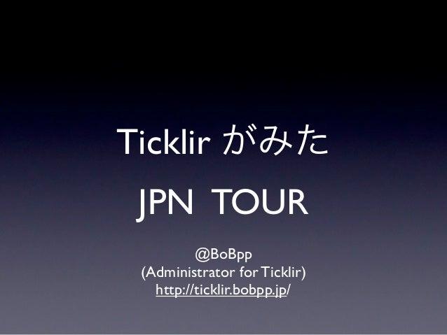 Ticklir がみた JPN TOUR          @BoBpp (Administrator for Ticklir)   http://ticklir.bobpp.jp/