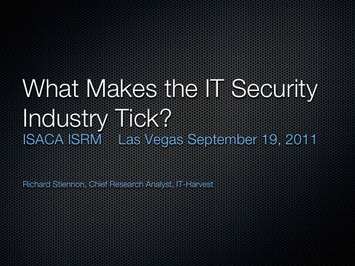 What Makes the IT SecurityIndustry Tick?ISACA ISRM                Las Vegas September 19, 2011Richard Stiennon, Chief Rese...