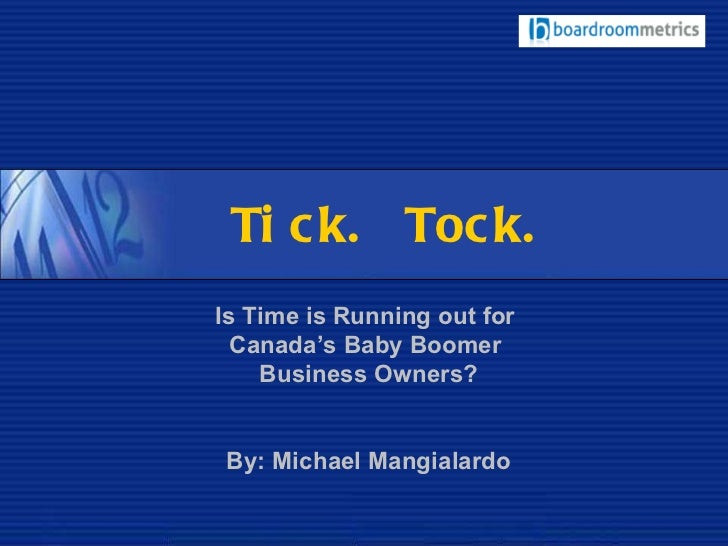 Tick. Tock. Is Time is Running out for  Canada's Baby Boomer  Business Owners? By: Michael Mangialardo