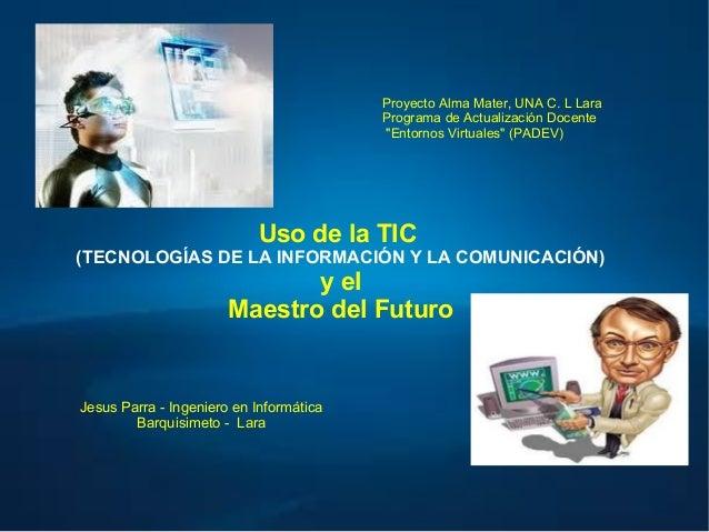 Uso de la TIC (TECNOLOGÍAS DE LA INFORMACIÓN Y LA COMUNICACIÓN) y el Maestro del Futuro Jesus Parra - Ingeniero en Informá...
