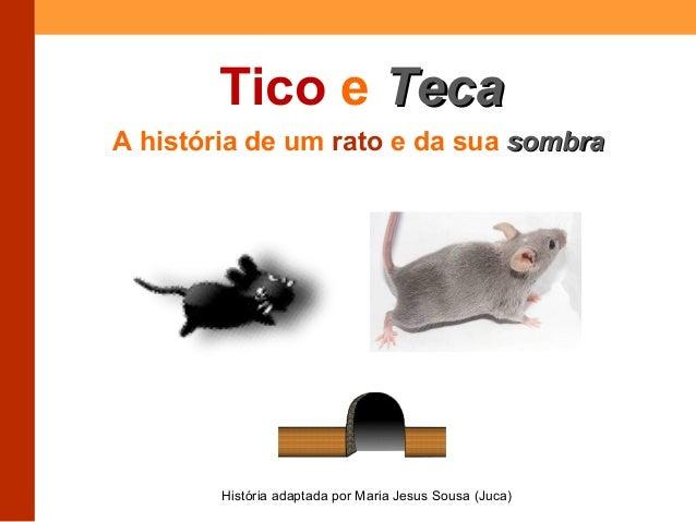 Tico e TTeeccaa  A história de um rato e da sua ssoommbbrraa  História adaptada por Maria Jesus Sousa (Juca)