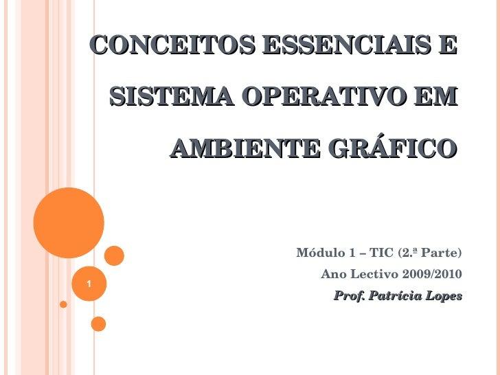CONCEITOS ESSENCIAIS E SISTEMA OPERATIVO EM AMBIENTE GRÁFICO Módulo 1 – TIC (2.ª Parte) Ano Lectivo 2009/2010 Prof. Patríc...