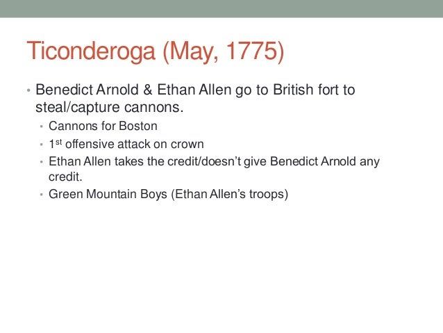 Ticonderoga (May, 1775) • Benedict Arnold & Ethan Allen go to British fort to  steal/capture cannons. • Cannons for Boston...