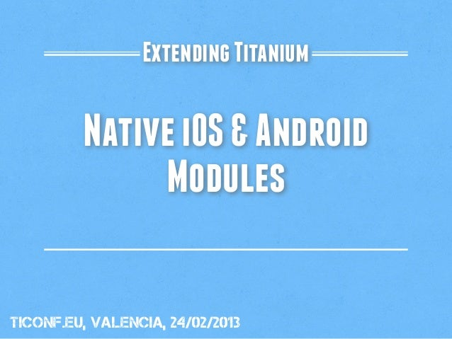 Extending Titanium         Native iOS & Android              ModulestiConf.eu, valencia, 24/02/2013