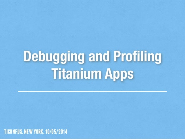 TICONF.US,NEWYORK,10/05/2014 Debugging and Profiling Titanium Apps