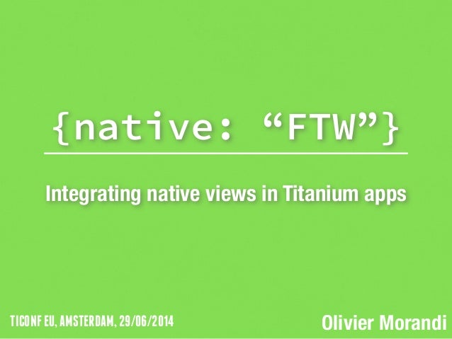 "TICONFEU,AMSTERDAM,29/06/2014 {native: ""FTW""} ! Integrating native views in Titanium apps Olivier Morandi"