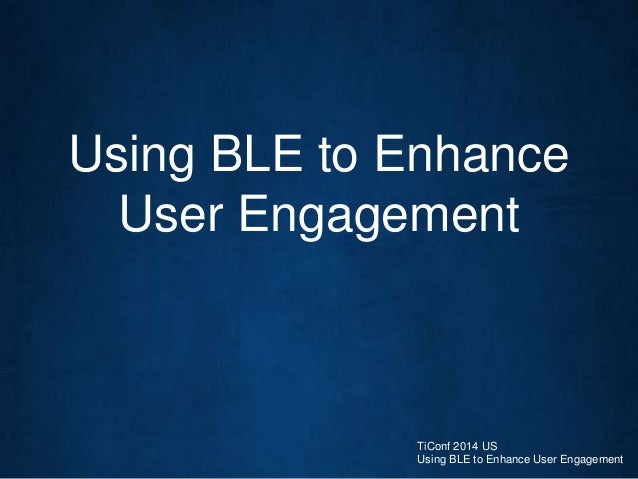 Using BLE to Enhance User Engagement TiConf 2014 US Using BLE to Enhance User Engagement