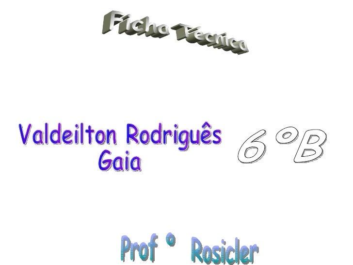 Valdeilton Rodriguês  Gaia 6ºB Ficha Técnica Prof º  Rosicler