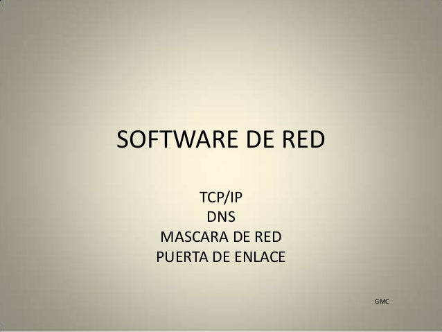 SOFTWARE DE RED TCP/IP DNS MASCARA DE RED PUERTA DE ENLACE GMC