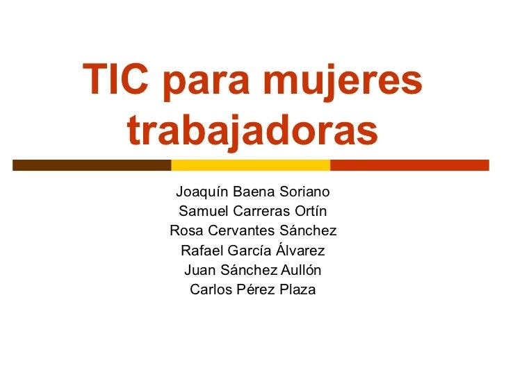 TIC para mujeres trabajadoras Joaquín Baena Soriano Samuel Carreras Ortín Rosa Cervantes Sánchez Rafael García Álvarez Jua...