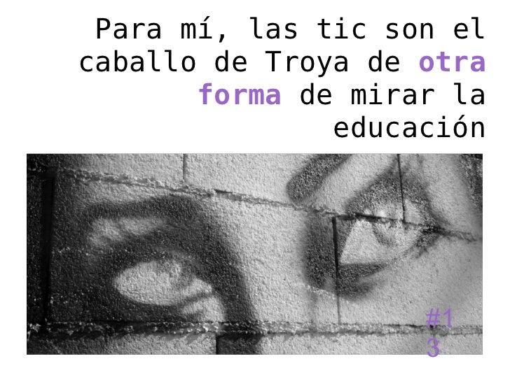 Para mí, las tic son elcaballo de Troya de otra       forma de mirar la               educación                    #1     ...