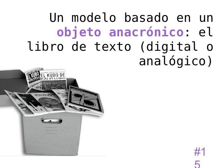 Un modelo basado en un    objeto anacrónico: ellibro de texto (digital o               analógico)                      #1