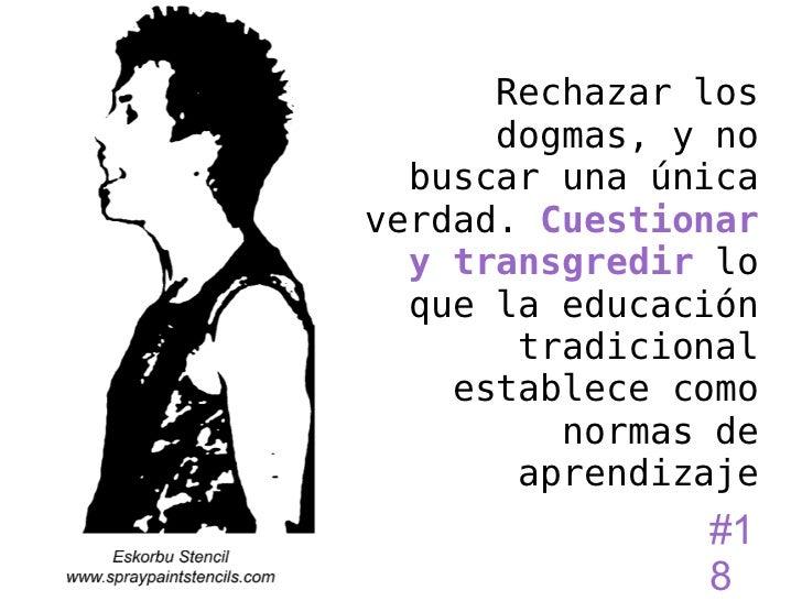 Rechazar los      dogmas, y no  buscar una únicaverdad. Cuestionar  y transgredir lo  que la educación       tradicional  ...