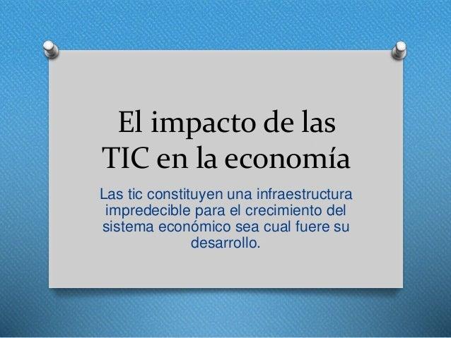 El impacto de las TIC en la economía Las tic constituyen una infraestructura impredecible para el crecimiento del sistema ...