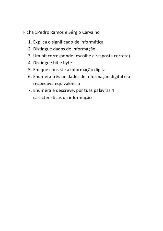 Ficha 1Pedro Ramos e Sérgio Carvalho  1. Explica o significado de informática  2. Distingue dados de informação  3. Um bit...