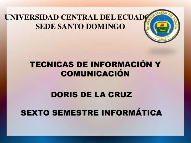 UNIVERSIDAD CENTRAL DEL ECUADOR SEDE SANTO DOMINGO  TECNICAS DE INFORMACIÓN Y COMUNICACIÓN  DORIS DE LA CRUZ SEXTO SEMESTR...