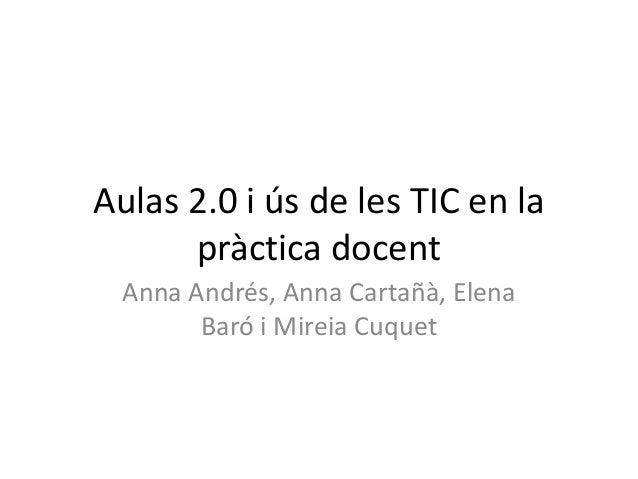 Aulas 2.0 i ús de les TIC en lapràctica docentAnna Andrés, Anna Cartañà, ElenaBaró i Mireia Cuquet