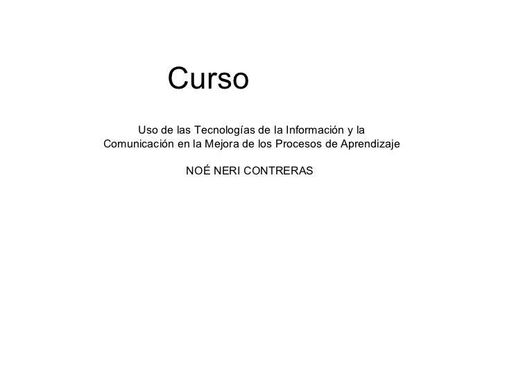 Curso  Uso de las Tecnologías de la Información y la Comunicación en la Mejora de los Procesos de Aprendizaje NOÉ NERI CON...
