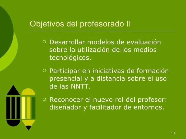 Objetivos del profesorado II <ul><li>Desarrollar modelos de evaluación sobre la utilización de los medios tecnológicos. </...