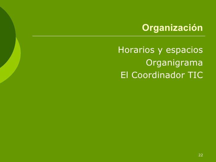 Organización <ul><li>Horarios y espacios </li></ul><ul><li>Organigrama </li></ul><ul><li>El Coordinador TIC </li></ul>