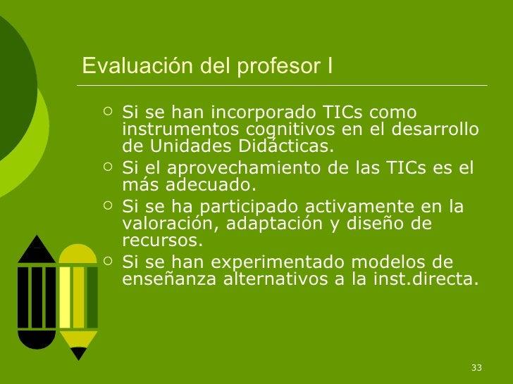Evaluación del profesor I <ul><li>Si se han incorporado TICs como instrumentos cognitivos en el desarrollo de Unidades Did...