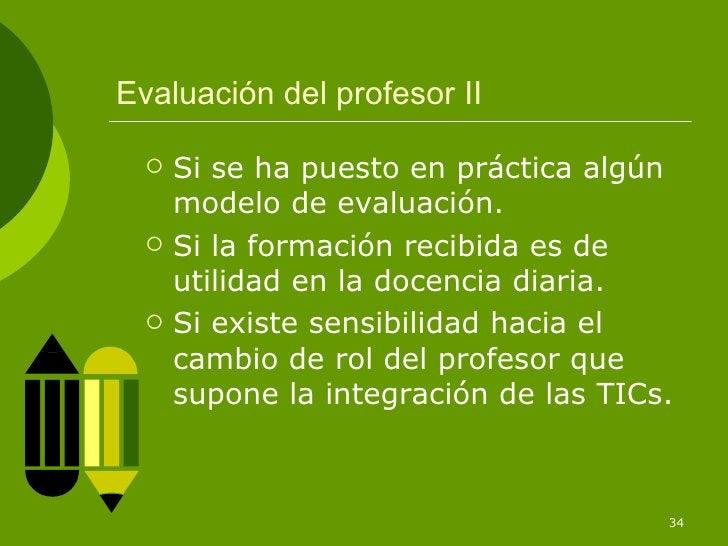 Evaluación del profesor II <ul><li>Si se ha puesto en práctica algún modelo de evaluación. </li></ul><ul><li>Si la formaci...