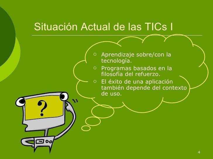 Situación Actual de las TICs I <ul><li>Aprendizaje sobre/con la tecnología. </li></ul><ul><li>Programas basados en la filo...