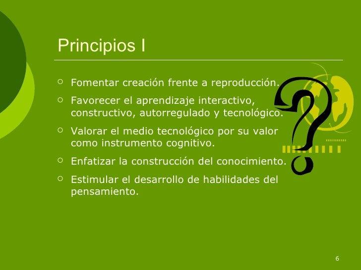 Principios I <ul><li>Fomentar creación frente a reproducción. </li></ul><ul><li>Favorecer el aprendizaje interactivo, cons...