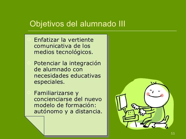 Objetivos del alumnado III <ul><li>Enfatizar la vertiente comunicativa de los medios tecnológicos. </li></ul><ul><li>Poten...