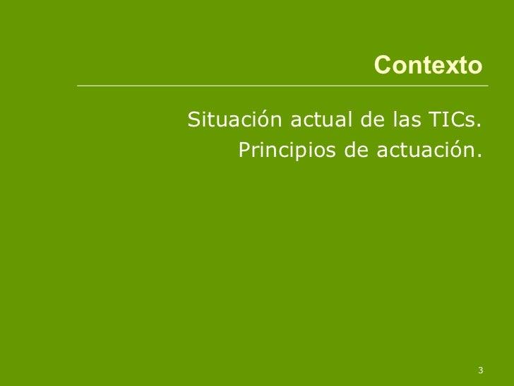 <ul><li>Situación actual de las TICs. </li></ul><ul><li>Principios de actuación. </li></ul>Contexto