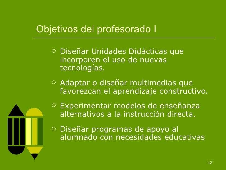 Objetivos del profesorado I <ul><li>Diseñar Unidades Didácticas que incorporen el uso de nuevas tecnologías. </li></ul><ul...
