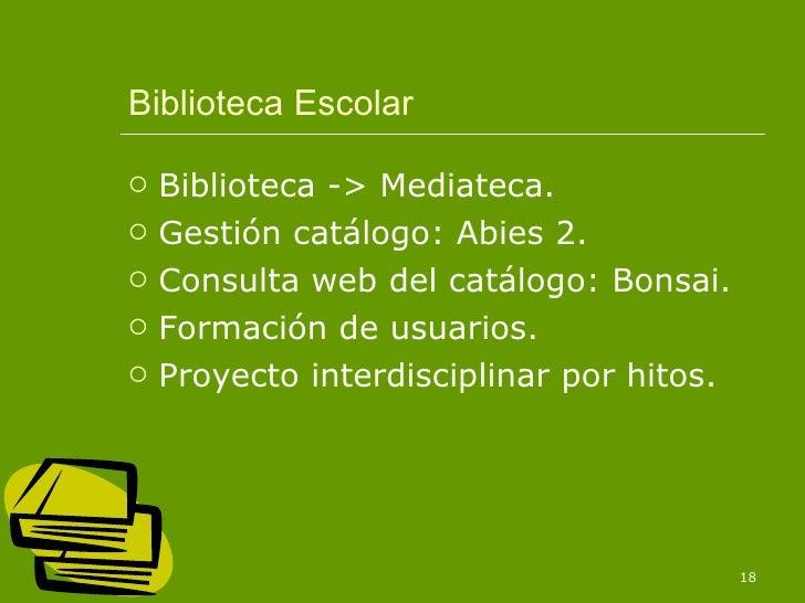 Biblioteca Escolar <ul><li>Biblioteca -> Mediateca. </li></ul><ul><li>Gestión catálogo: Abies 2. </li></ul><ul><li>Consult...