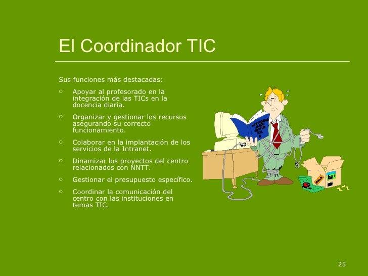 El Coordinador TIC <ul><li>Sus funciones más destacadas: </li></ul><ul><li>Apoyar al profesorado en la integración de las ...