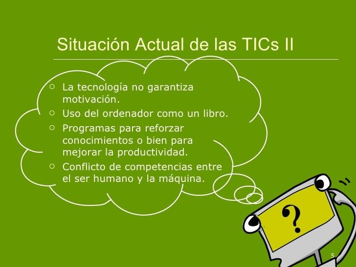 Situación Actual de las TICs II <ul><li>La tecnología no garantiza motivación. </li></ul><ul><li>Uso del ordenador como un...