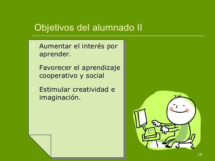 Objetivos del alumnado II <ul><li>Aumentar el interés por aprender. </li></ul><ul><li>Favorecer el aprendizaje cooperativo...