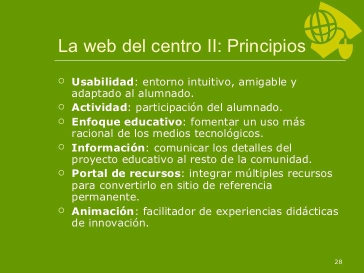 La web del centro II: Principios <ul><li>Usabilidad : entorno intuitivo, amigable y adaptado al alumnado. </li></ul><ul><l...