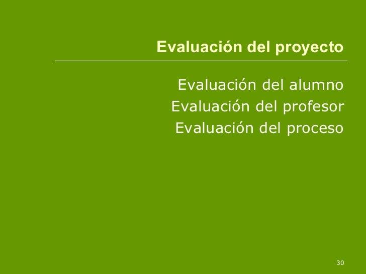 Evaluación del proyecto <ul><li>Evaluación del alumno </li></ul><ul><li>Evaluación del profesor </li></ul><ul><li>Evaluaci...